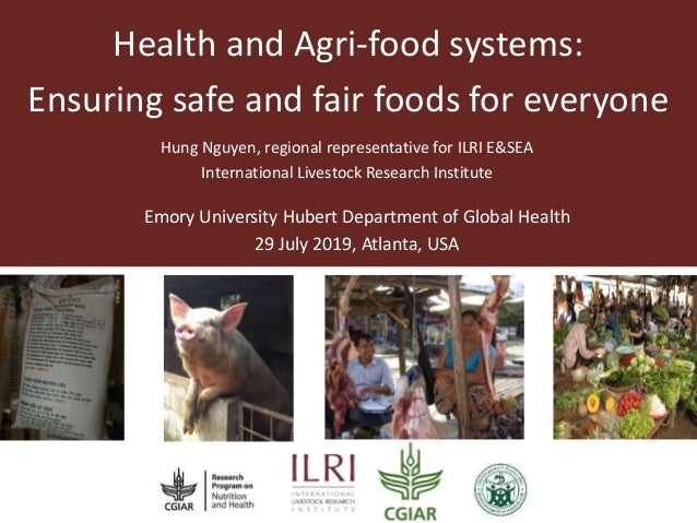 Health and Agri-food systems: Ensuring safe and fair foods for everyone Hung Nguyen, regional representative for ILRI E&SE...