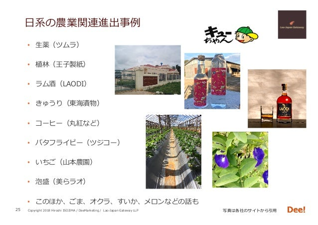 Copyright 2018 Hiroshi ISOJIMA / DeeMarketing / Lao-Japan Gateway LLP ⽇系の農業関連進出事例 • ⽣薬(ツムラ) • 植林(王⼦製紙) • ラム酒(LAODI) • ...