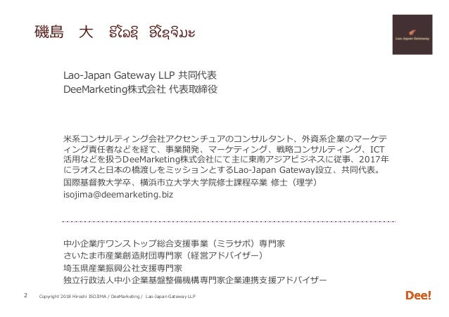 Copyright 2018 Hiroshi ISOJIMA / DeeMarketing / Lao-Japan Gateway LLP 磯島⼤ຮiໂລຊi ອiໂຊຈiມະ 2 Lao-Japan Gateway LLP 共同代表 De...
