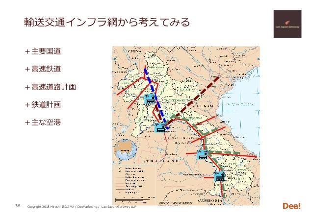 Copyright 2018 Hiroshi ISOJIMA / DeeMarketing / Lao-Japan Gateway LLP +主要国道 +⾼速鉄道 +⾼速道路計画 +鉄道計画 +主な空港 36 輸送交通インフラ網から考えてみる