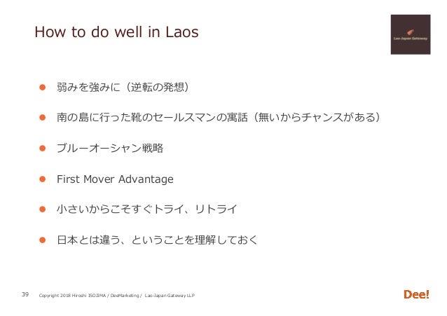 Copyright 2018 Hiroshi ISOJIMA / DeeMarketing / Lao-Japan Gateway LLP How to do well in Laos l 弱みを強みに(逆転の発想) l 南の島に⾏った靴の...
