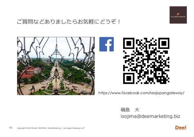 Copyright 2018 Hiroshi ISOJIMA / DeeMarketing / Lao-Japan Gateway LLP ご質問などありましたらお気軽にどうぞ! 磯島⼤ isojima@deemarketing.biz 41...