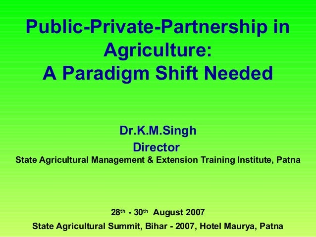 Public-Private-Partnership in Agriculture: A Paradigm Shift Needed Dr.K.M.Singh Director State Agricultural Management & E...