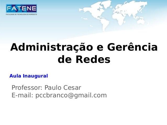 Administração e Gerência  de Redes  Aula Inaugural  Professor: Paulo Cesar  E-mail: pccbranco@gmail.com