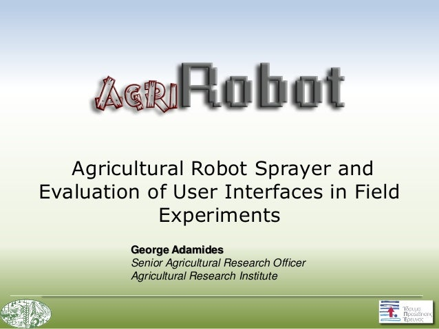 Agricultural Robot Sprayer and Evaluation of User Interfaces in Field Experiments George Adamides Senior Agricultural Rese...