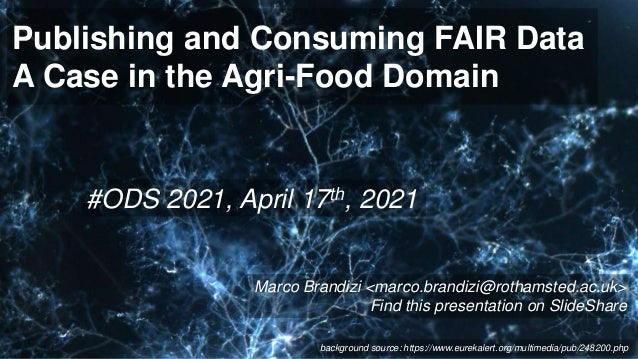 Publishing and Consuming FAIR Data A Case in the Agri-Food Domain #ODS 2021, April 17th, 2021 Marco Brandizi <marco.brandi...