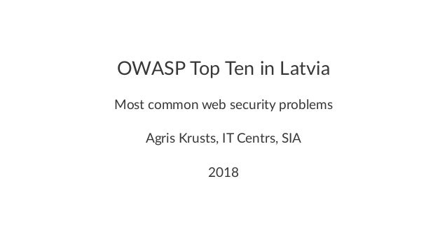 OWASP Top Ten in Latvia Most common web security problems Agris Krusts, IT Centrs, SIA 2018
