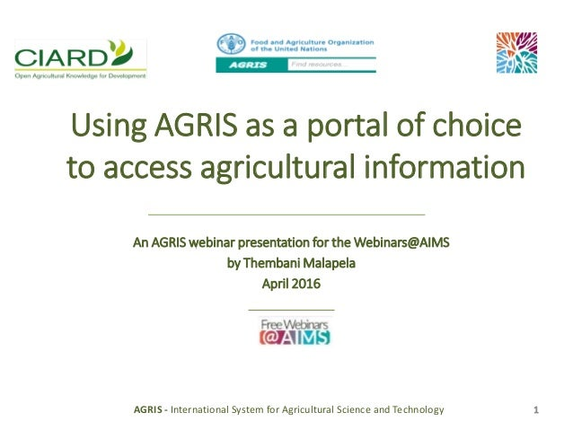 Using AGRIS as a portal of choice to access agricultural information An AGRIS webinar presentation for the Webinars@AIMS b...