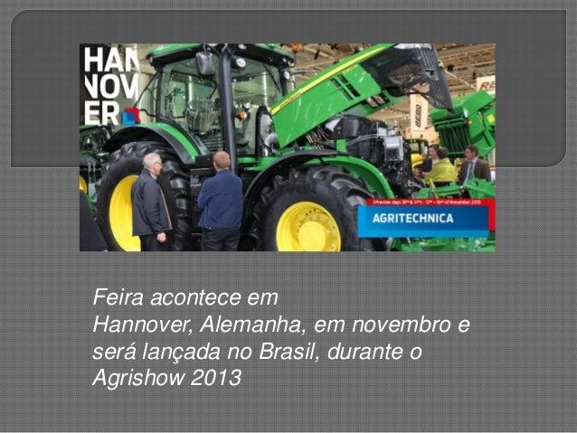 Feira acontece emHannover, Alemanha, em novembro eserá lançada no Brasil, durante oAgrishow 2013