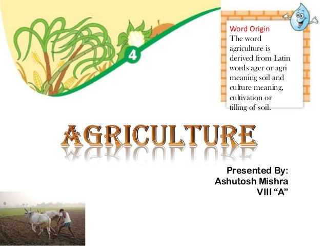 Word Origin The word agriculture is derived from Latin words ager or agri meaning soil and culture meaning, cultivation or...
