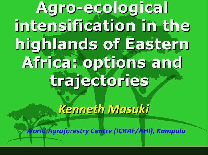 Agro-ecological intensification in the highlands of Eastern Africa: options and trajectories   Kenneth Masuki World Agrofo...