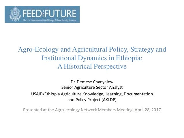 Agro-Ecology and Agricultural Policy, Strategy and Institutional Dynamics in Ethiopia: A Historical Perspective Dr. Demese...