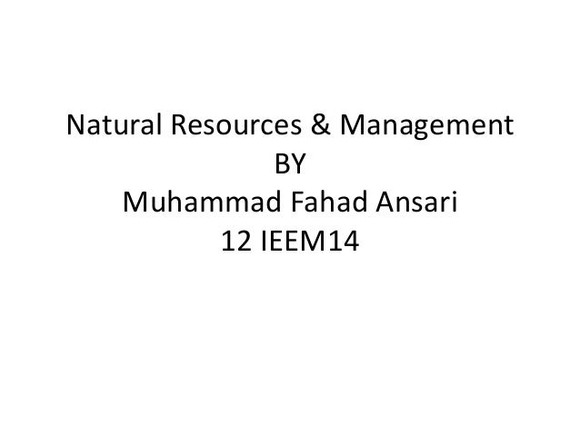Natural Resources & ManagementBYMuhammad Fahad Ansari12 IEEM14