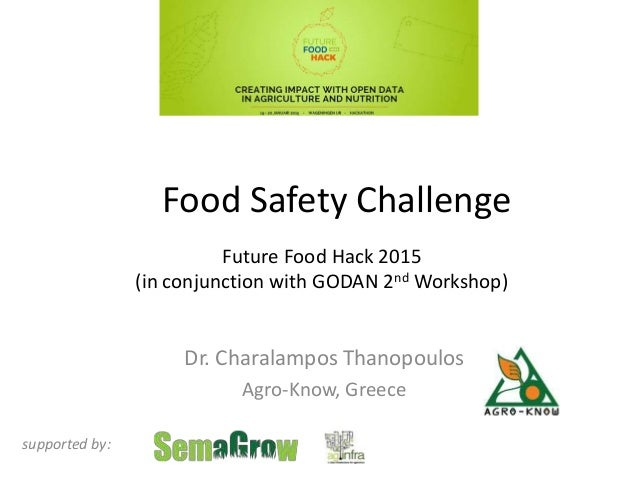 Food Safety Challenge Dr. Charalampos Thanopoulos Agro-Know, Greece supported by: Future Food Hack 2015 (in conjunction wi...