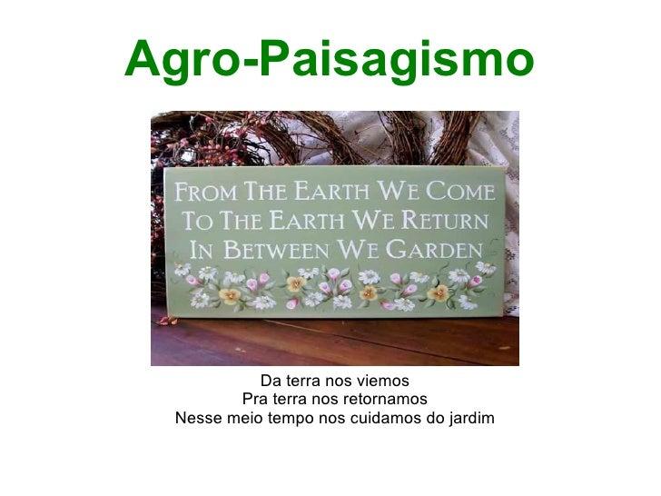 Agro-Paisagismo           Da terra nos viemos        Pra terra nos retornamos Nesse meio tempo nos cuidamos do jardim