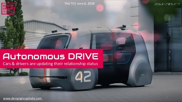 1 Autonomous DRIVE Cars	&	drivers	are	updating	their	relationship	status TAG	TO|	June	6,	2018 www.designgroupitalia.com