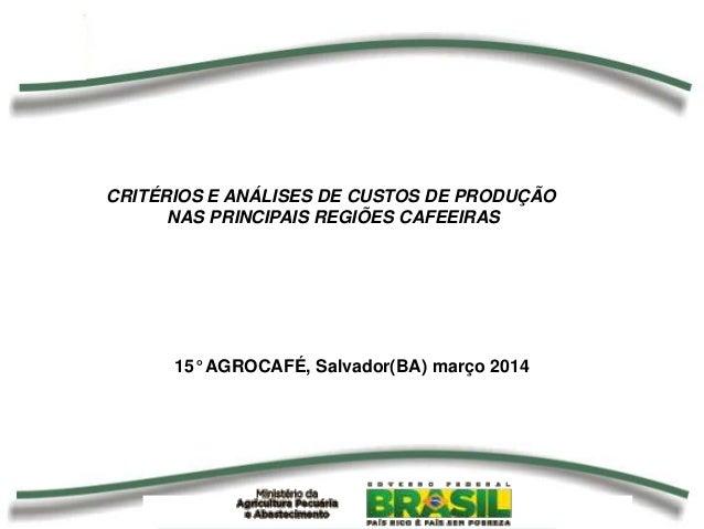 15° AGROCAFÉ, Salvador(BA) março 2014 CRITÉRIOS E ANÁLISES DE CUSTOS DE PRODUÇÃO NAS PRINCIPAIS REGIÕES CAFEEIRAS