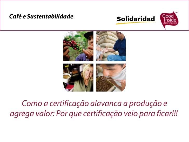 Café e Sustentabilidade<br /> Como a certificação alavanca a produção e agrega valor: Por que certificação veio para ficar...