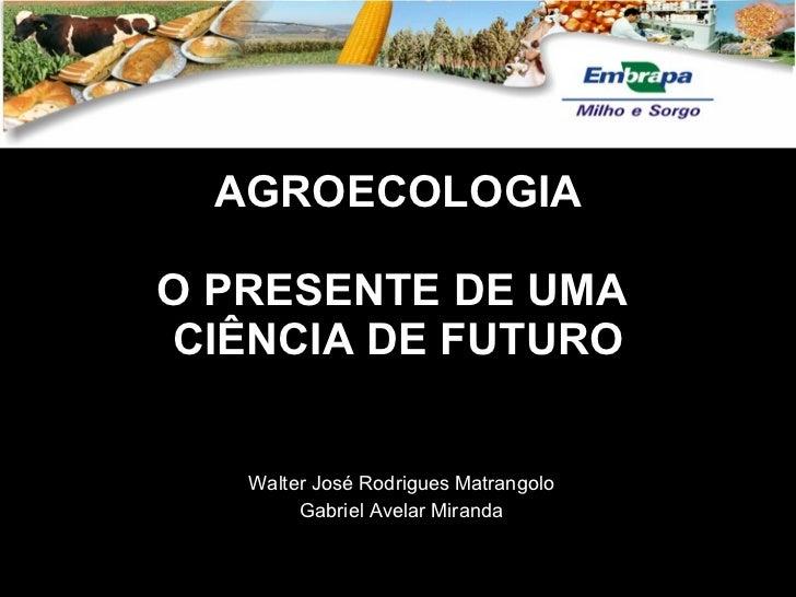 AGROECOLOGIA O PRESENTE DE UMA  CIÊNCIA DE FUTURO Walter José Rodrigues Matrangolo Gabriel Avelar Miranda