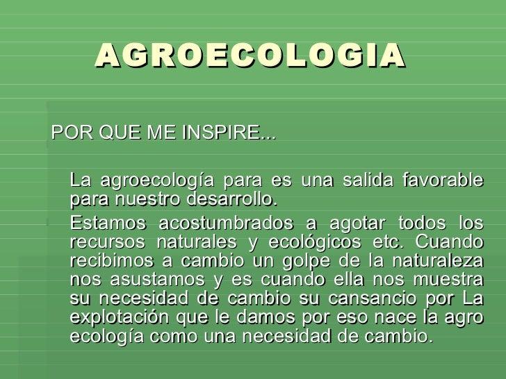 AGROECOLOGIA  <ul><li>POR QUE ME INSPIRE... </li></ul><ul><li>La agroecología para es una salida favorable para nuestro de...