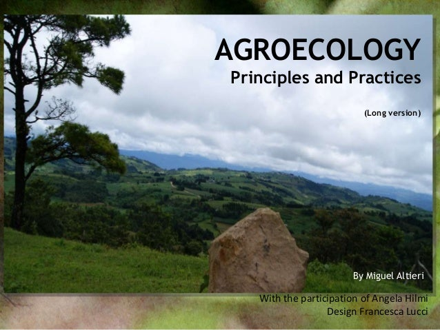 AGROECOLOGY Principles and Practices (Long version)  By Miguel Altieri  With the participation of Angela Hilmi Design Fran...