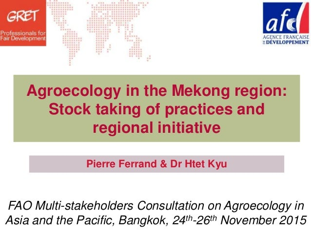 Date - Lieu Agroecology in the Mekong region: Stock taking of practices and regional initiative Pierre Ferrand & Dr Htet K...