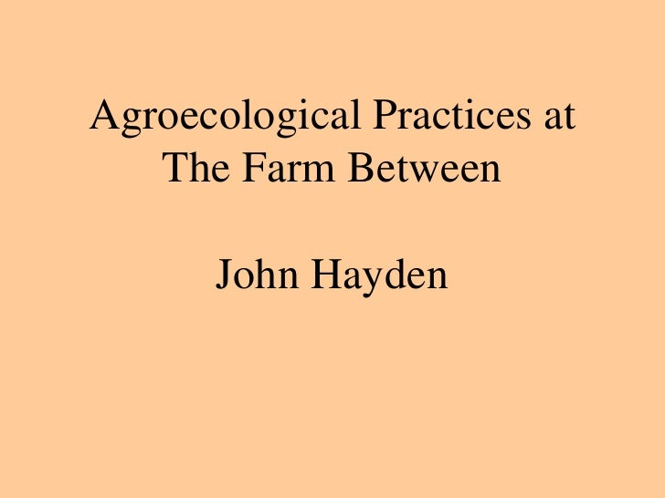 Agroecological Practices at    The Farm Between         John Hayden