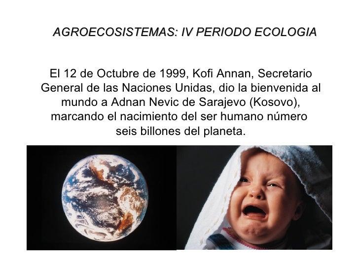 AGROECOSISTEMAS: IV PERIODO ECOLOGIA El 12 de Octubre de 1999, Kofi Annan, SecretarioGeneral de las Naciones Unidas, dio l...