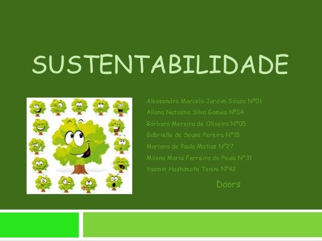 SUSTENTABILIDADE Alessandra Marcela Jardim Souza Nº01 Allana Natasha Silva Gomes Nº04 Bárbara Moreira de Oliveira Nº05 Gab...