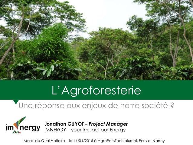 L'Agroforesterie Une réponse aux enjeux de notre société ? Jonathan GUYOT – Project Manager I IMNERGY – your Impact our En...