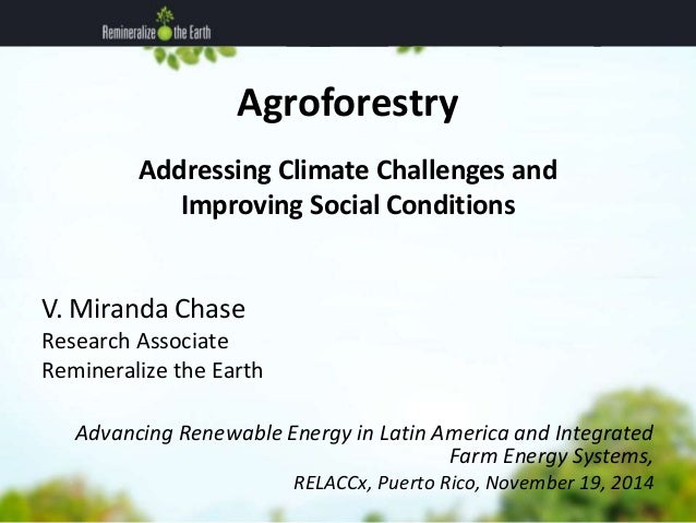 Agroforestry  Addressing Climate Challenges and  Improving Social Conditions  V. Miranda Chase  Research Associate  Remine...