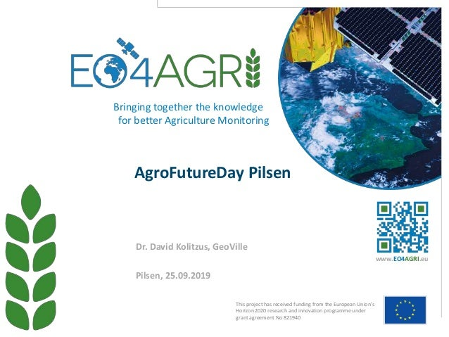 AgroFutureDay Pilsen Pilsen, 25.09.2019 Dr. David Kolitzus, GeoVille This project has received funding from the European U...