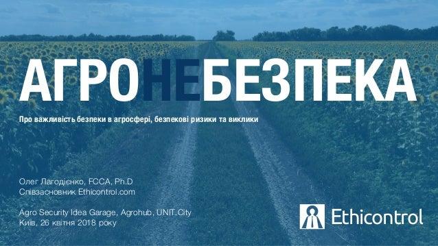 Олег Лагодієнко, FCCA, Ph.D Співзасновник Ethicontrol.com Agro Security Idea Garage, Agrohub, UNIT.City Київ, 26 квітня 20...