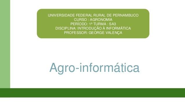 UNIVERSIDADE FEDERAL RURAL DE PERNAMBUCO CURSO : AGRONOMIA PERÍODO: 1º TURMA : SA3 DISCIPLINA: INTRODUÇÃO À INFORMÁTICA PR...