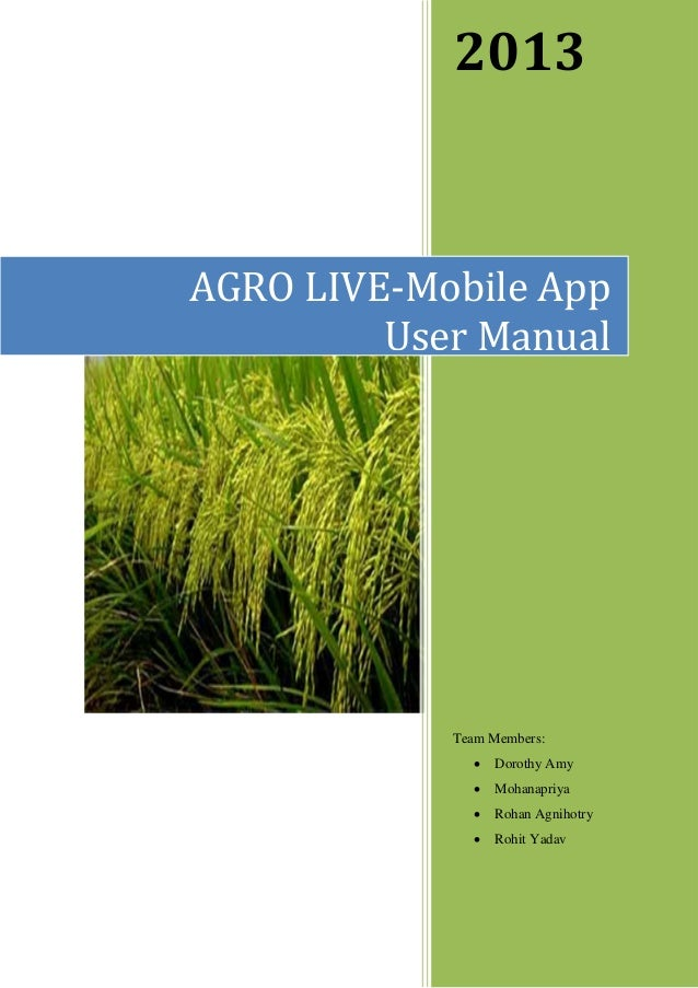 2013 Team Members:  Dorothy Amy  Mohanapriya  Rohan Agnihotry  Rohit Yadav AGRO LIVE-Mobile App User Manual