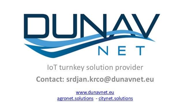 IoT turnkey solution provider Contact: srdjan.krco@dunavnet.eu www.dunavnet.eu agronet.solutions - citynet.solutions