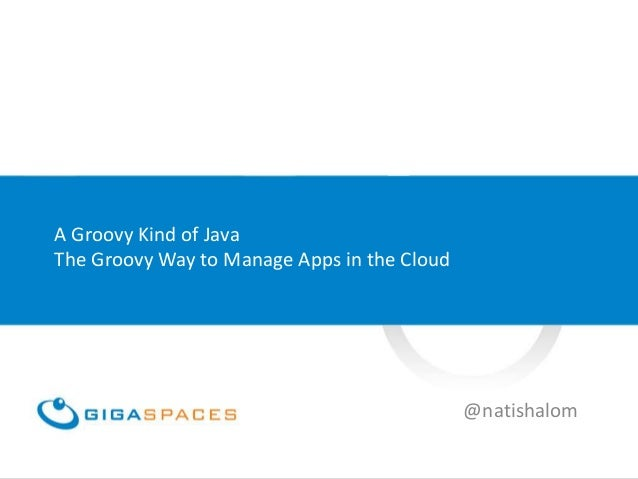 A Groovy Kind of JavaThe Groovy Way to Manage Apps in the Cloud                                             @natishalom