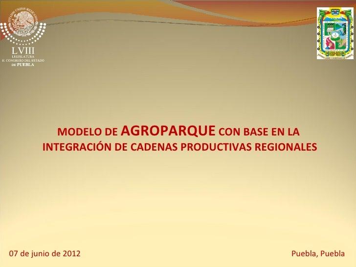 MODELO DE AGROPARQUE CON BASE EN LA        INTEGRACIÓN DE CADENAS PRODUCTIVAS REGIONALES07 de junio de 2012               ...