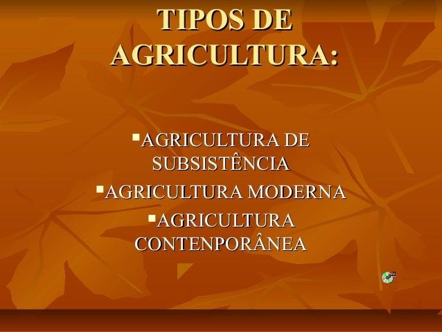 TIPOS DETIPOS DE AGRICULTURA:AGRICULTURA: AGRICULTURA DEAGRICULTURA DE SUBSISTÊNCIASUBSISTÊNCIA AGRICULTURA MODERNAAGRIC...