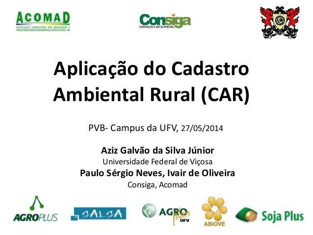 Aplicação do Cadastro Ambiental Rural (CAR) Aziz Galvão da Silva Júnior Universidade Federal de Viçosa Paulo Sérgio Neves,...