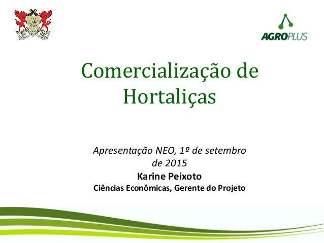 Comercialização de Hortaliças Apresentação NEO, 1º de setembro de 2015 Karine Peixoto Ciências Econômicas, Gerente do Proj...