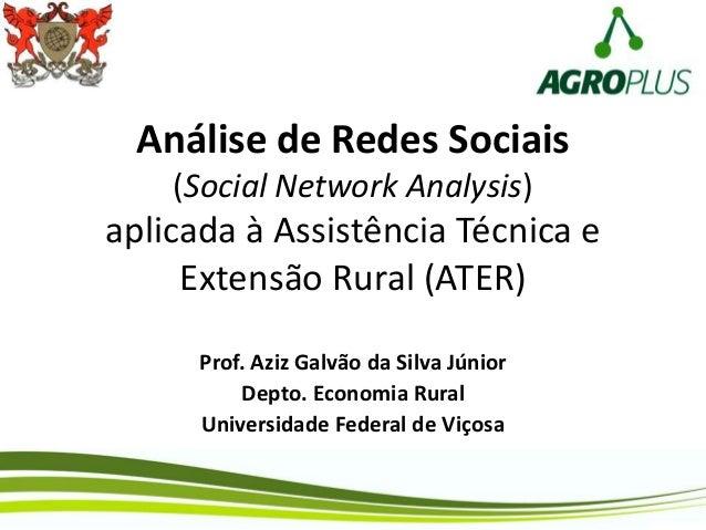 Análise de Redes Sociais (Social Network Analysis) aplicada à Assistência Técnica e Extensão Rural (ATER) Prof. Aziz Galvã...