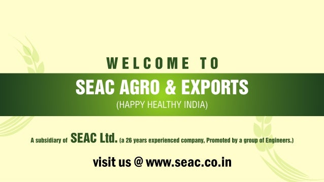 WELGOME T0  SEAC AGRO & EXPORTS (HAPPY HEALTHY INDIA)  A suhsidiarv al   [a 26 vears exnerienced comnanv.  Prumuled Ilv a ...