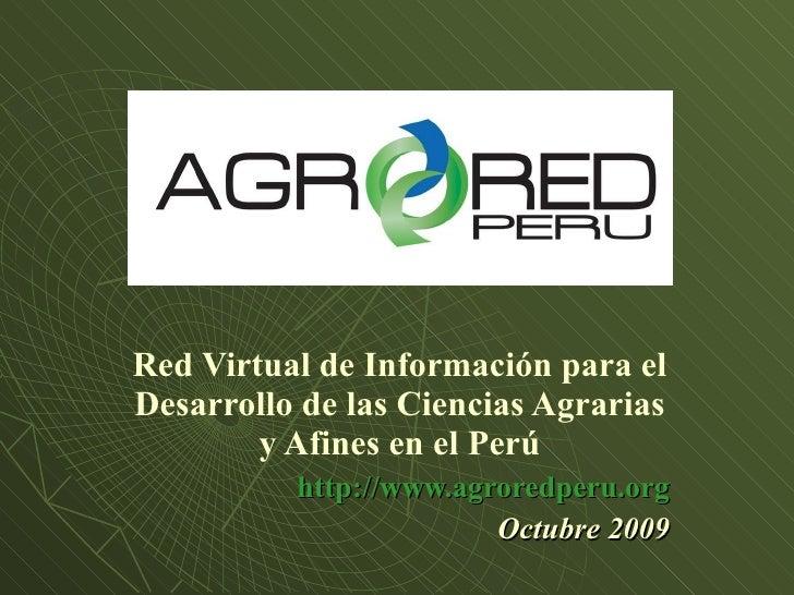 Red Virtual de Información para el Desarrollo de las Ciencias Agrarias y Afines en el Perú http://www.agroredperu.org Octu...