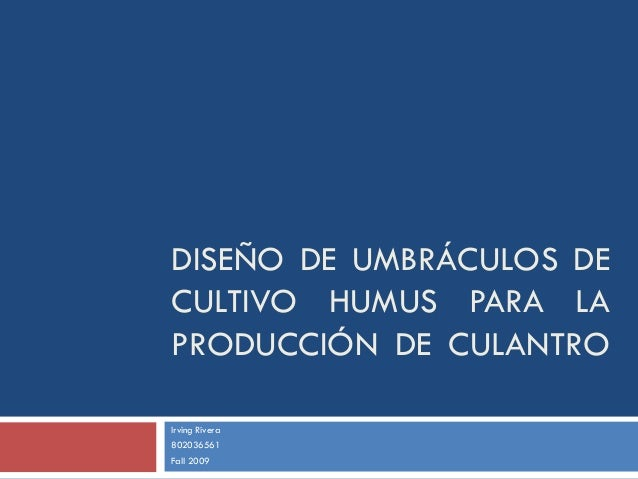 DISEÑO DE UMBRÁCULOS DE CULTIVO HUMUS PARA LA PRODUCCIÓN DE CULANTRO Irving Rivera 802036561 Fall 2009