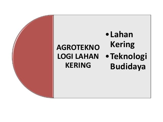 •Lahan AGROTEKNO Kering LOGI LAHAN •Teknologi KERING Budidaya