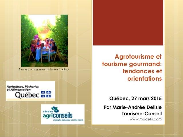 Agrotourisme et tourisme gourmand: tendances et orientations Québec, 27 mars 2015 Par Marie-Andrée Delisle Tourisme-Consei...