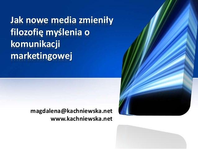 Jak nowe media zmieniły filozofię myślenia o komunikacji marketingowej magdalena@kachniewska.net www.kachniewska.net