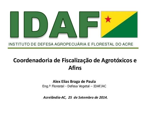 INSTITUTO DE DEFESA AGROPECUÁRIA E FLORESTAL DO ACRE  Coordenadoria de Fiscalização de Agrotóxicos e  Afins  Alex Elias Br...
