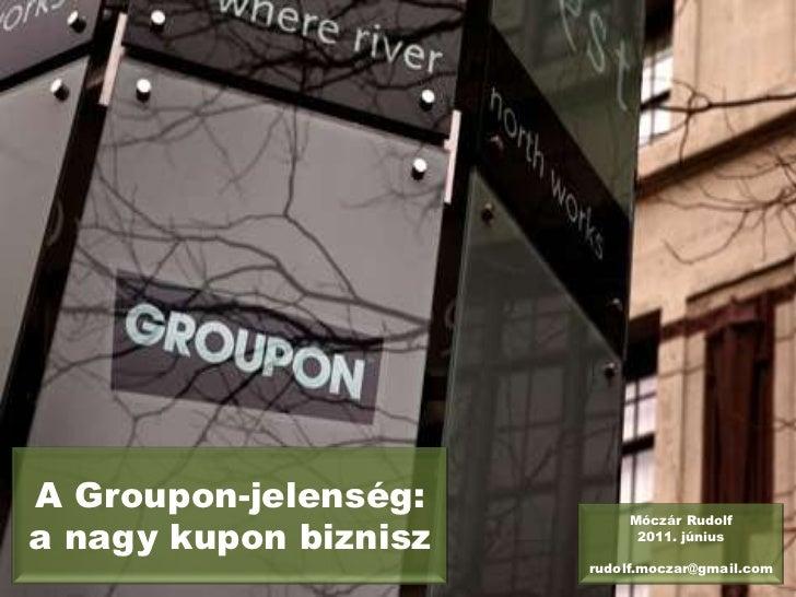 A Groupon-jelenség: a nagy kupon biznisz<br />Móczár Rudolf<br />2011. június<br />rudolf.moczar@gmail.com<br />